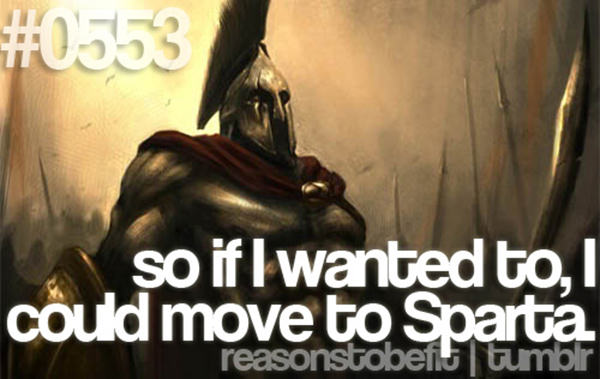 10 Quirky Reasons To Be Fit #3: So if I wanted to, I could move to Sparta.