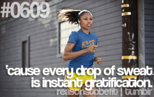 10 Reasons Why Being Fit Feels Good #8: Because every drop of sweat is instant gratification.