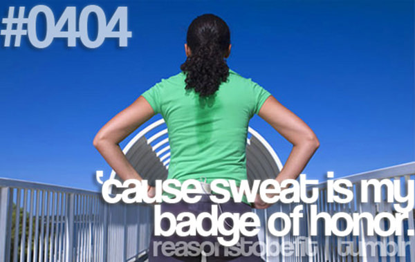 20 Great Reasons To Be Fit #4: Because sweat is my badge of honor.