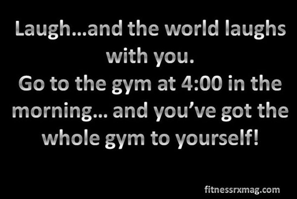 20 Gym Jokes To Get You Through Your Next Workout #4: Go to the gym at 4:00 in the morning and you've got the whole gym to yourself.