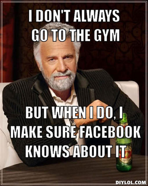 20 Gym Jokes To Get You Through Your Next Workout #6: I don't always go to the gym, but when I do, I make sure Facebook knows about it.