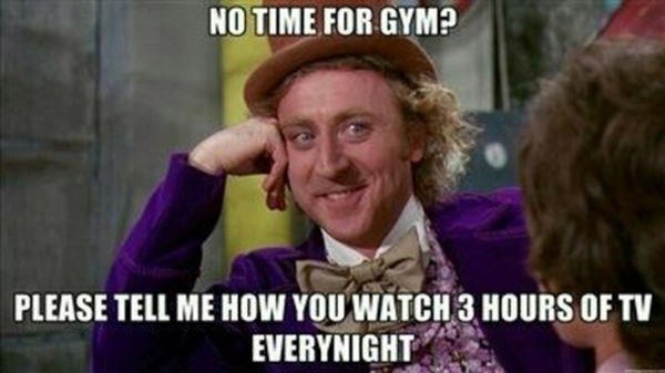 20 Gym Jokes To Get You Through Your Next Workout #8: No time for gym? Please tell me how you watch 3 hours of TV every night.