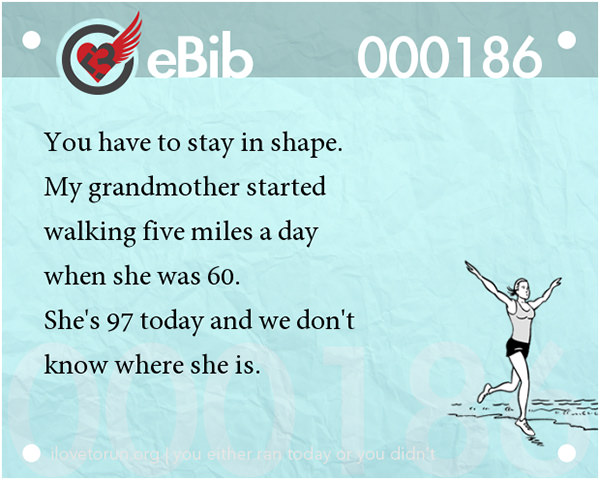 20 Posters On Fitness That Will Crack You Up #4: You have to stay in shape. My grandmother started walking five miles a day when she was 60. She's 97 today and we don't know where she is.