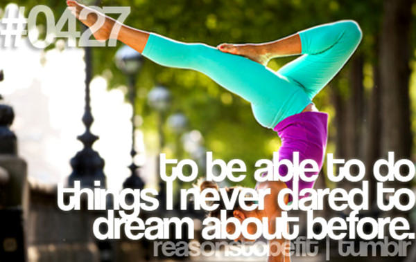 20 Priceless Moments On The Road To Fitness #8: To be able to do things I never dared to dream about before.
