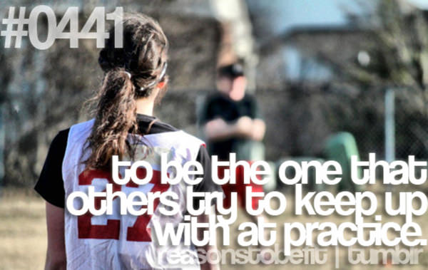 20 Priceless Moments On The Road To Fitness #16: To be the one that others try to keep up with at practice.