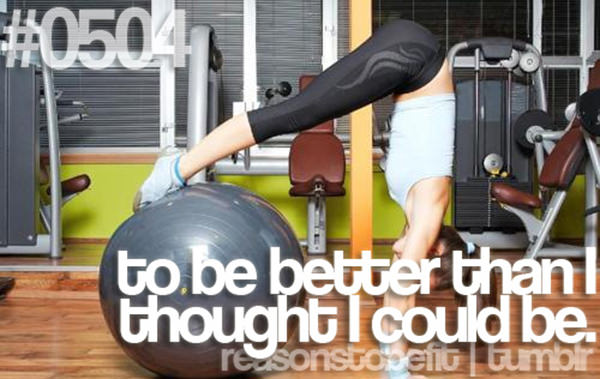 20 Priceless Moments On The Road To Fitness #17: To be better than I thought I could be.