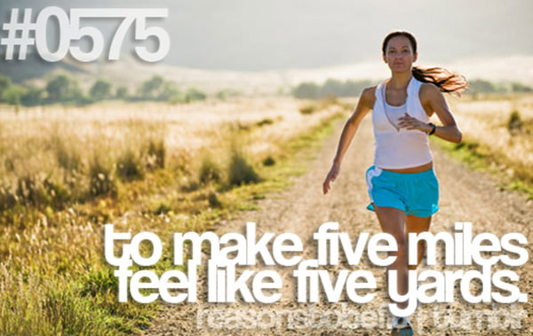 20 Priceless Moments On The Road To Fitness #19: TO make five miles feel like five yards.