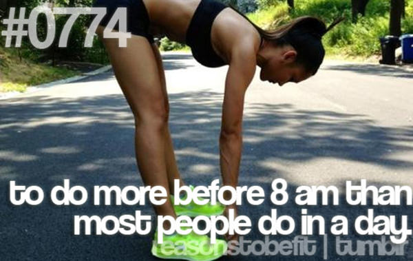 20 Priceless Moments On The Road To Fitness #20: To do more before 8am than most people do in a day.