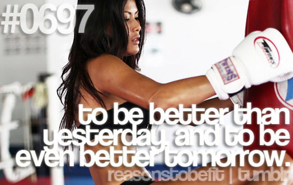 20 Reasons Why You Should Hit The Gym Today #13: To be better than yesterday and to be even better tomorrow.