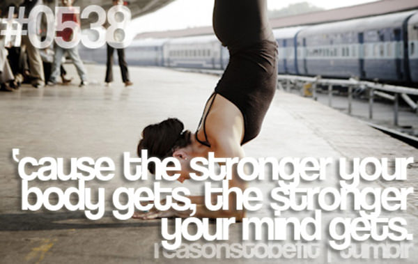30 Reasons To Be A Fitness Freak #10: Because the stronger your body gets, the stronger your mind gets.
