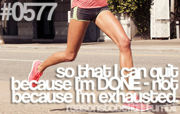30 Reasons To Be A Fitness Freak #15: So that I can quit because I'm DONE, not because I'm exhausted.