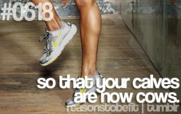 30 Reasons To Be A Fitness Freak #16: So that your calves are now cows.