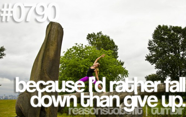 30 Reasons To Be A Fitness Freak #17: Because I'd rather fall down than give up.