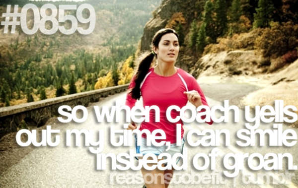 30 Reasons To Be A Fitness Freak #22: So when coach yells out my time, I can smile instead of groan.