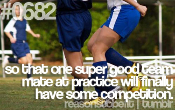 30 Reasons To Be A Fitness Freak #27: So that one super good team mate at practice will finally have some competition.