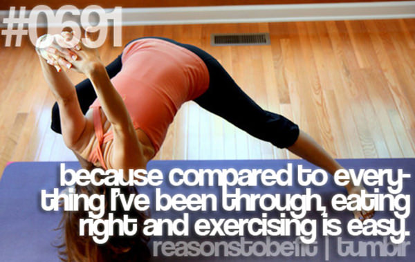 30 Reasons To Be A Fitness Freak #28: Because compared to everything I've been through, eating right and exercising is easy.