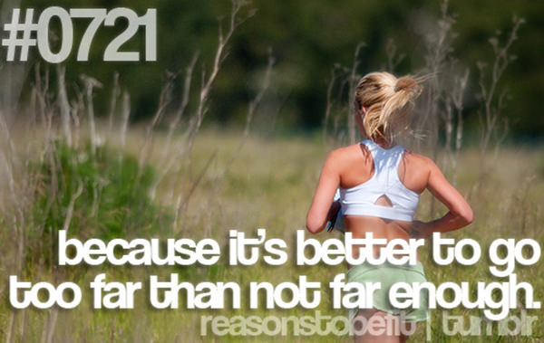 30 Reasons To Be A Fitness Freak #29: Because it's better to go too far than not far enough.
