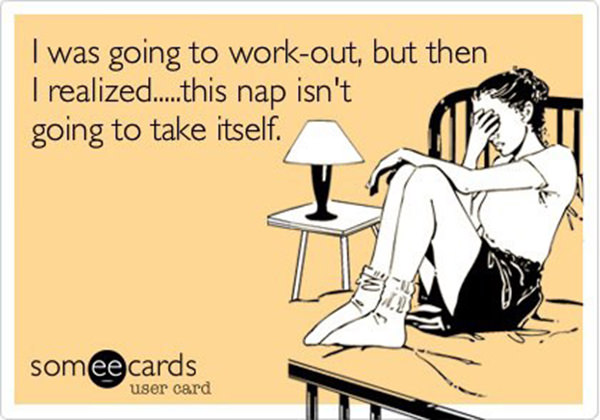 Laugh Your Abs Off With These Fitness Posters #18: I was going to work out, but then I realized, this nap isn't going to take itself.