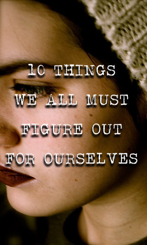We can learn a lot from others, but some things in life must be experienced to be truly understood. Below you will find a list of 10 such things, the things we all must figure out for ourselves.