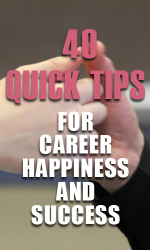 There is no magic formula for attaining instant career happiness and success.There are, however, plenty of steps you can take to make your venture a bit more proactive. Here are 40 quick tips that should help push you in the right direction.
