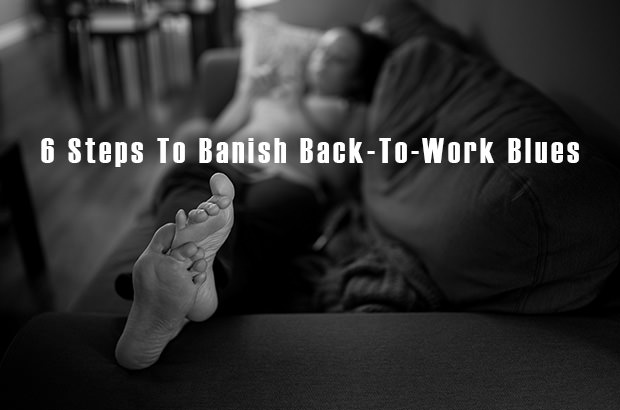 6 Steps To Banish Back-To-Work Blues