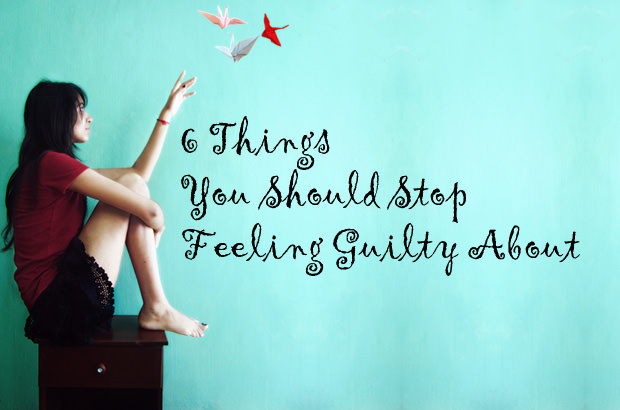 6 Things You Should Stop Feeling Guilty About