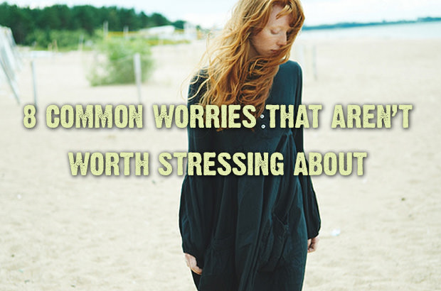 8 Common Worries That Aren't Worth Stressing About