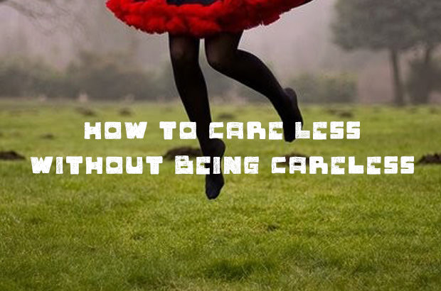 How to Care Less Without Being Careless