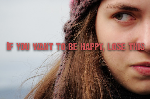 If you want to be happy, lose this