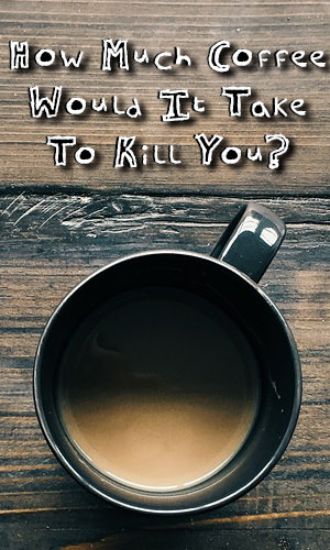 We always hear people say that coffee is bad for you. But just how much of it will it take to kill you. Find the answer here.