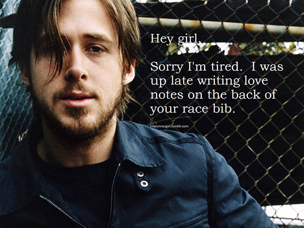 A Collection of the Best Ryan Gosling Running Memes #6: Hey girl, sorry I'm tired. I was up late writing love notes on the back of your race bib.