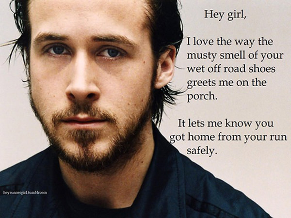 A Collection of the Best Ryan Gosling Running Memes #9: Hey girl, I love the way the musty smell of your wet off road shoes greets me on the porch. It lets me know you got home from your run safely.