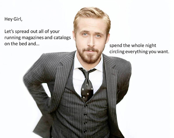 A Collection of the Best Ryan Gosling Running Memes #27: Hey girl, let's spread out all of your running magazines and catalogs on the bed and spend all night circling everything you want.