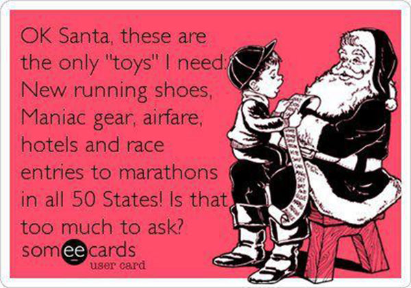 Funnies You'll Enjoy It You're A Runner #5: Ok Santa, these are the only toys I need. New running shoes, Maniac gear, airfare, hotels and race entries to marathons in all 50 states. Is that too much to ask?