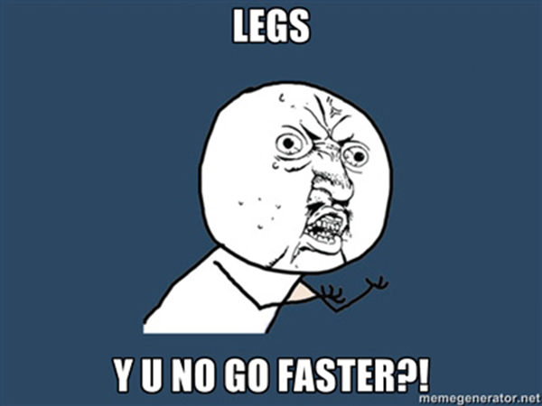 Funnies You'll Enjoy It You're A Runner #10: Legs, Y U no go faster.