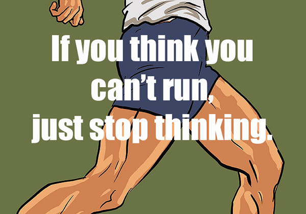Inspirational Messages To Get You Off That Couch And Go Running #1: If you think you think you can't run, just stop thinking.