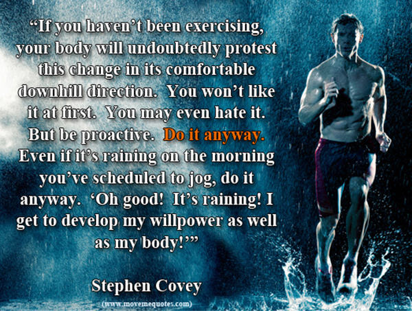 Inspirational Messages To Get You Off That Couch And Go Running #4: If you haven't been exercising, your body will undoubtedly protest this change in its uncomfortable downhill direction. You won't like it at first. You may even hate it. But be proactive. Do it anyway. Even if it's raining on the morning you've scheduled to jog, do it anyway.