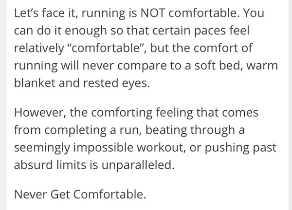 Inspirational Messages To Get You Off That Couch And Go Running #11: Let's face it, running is not comfortable. You can do it enough so that certain paces feel relatively comfortable, but the comfort of running will never compare to a soft bed, warm blanket and rested eyes. However, the comforting feeling that comes from completing a run, getting through a seemingly impossible workout, or pushing past absurd limits is unparalleled. Never get comfortable.