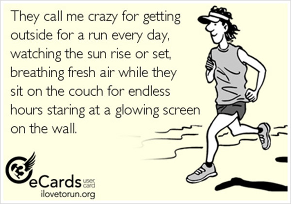 Inspirational Messages To Get You Off That Couch And Go Running #20: They call me crazy for getting outside for a run every day, watching the sun rise or set, breathing fresh air while they sit on the couch for endless hours staring at a glowing screen on the wall.