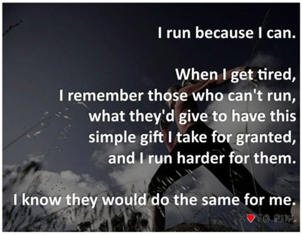 Inspirational Messages To Get You Off That Couch And Go Running #27: I run because I can. When I get tired, I remember those who can't run, what they'd give to have this simple gift I take for granted, and I run harder for them. I know they would do the same for me.