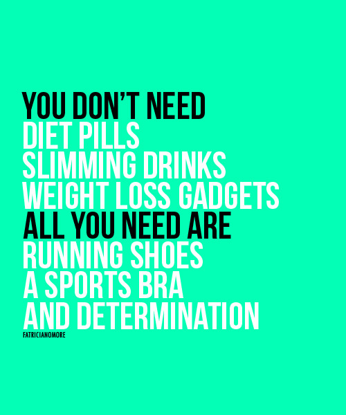 Inspirational Messages To Get You Off That Couch And Go Running #29: You don't need diet pills, slimming drinks, weight loss gadgets. All you need are running shoes, a sports bra and determination. (Sports bra optional if you are male)