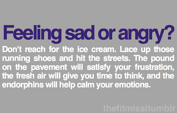 Inspirational Messages To Get You Off That Couch And Go Running #30: Feeling sad or angry? Don't reach for the ice cream. Lace up those running shoes and hit the streets. The pound on the pavement will satisfy your frustration, the fresh air will give you time to think, and the endorphins will calm your emotions.