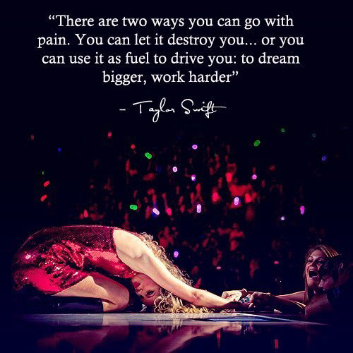 Inspirational Running Quotes For When Your Tank Is Empty #2: There are two ways you can go with pain. You can let it destory you, or you can use it as fuel to drive you: to dream bigger, work harder. - Taylor Swift