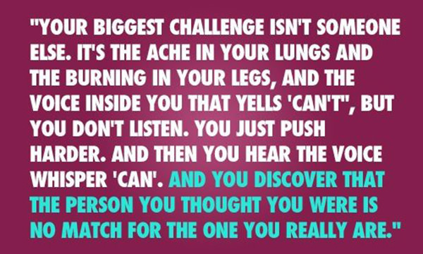 Inspirational Running Quotes For When Your Tank Is Empty #9: You biggest challenge isn't someone else. It's the ache in your lungs and the burning in your legs, and the voice inside you that yells