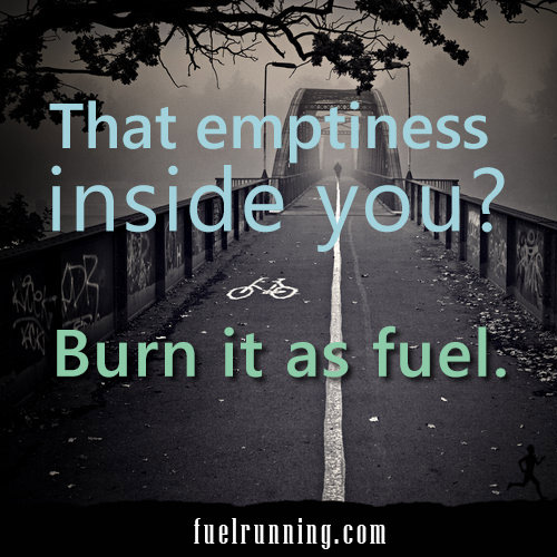 Inspirational Running Quotes For When Your Tank Is Empty #18: That emptiness inside you? Burn it as fuel.