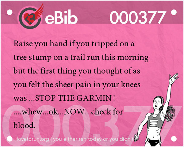 Jokes For Runners #2: Raise your hand if you tripped on a tree stump on a trail run this morning but the first thing you thought of as you felt sheer pain in your knees was, Stop The Garmin!