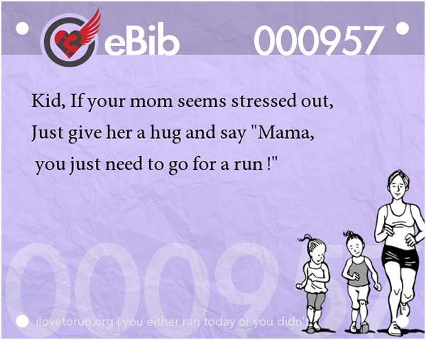 Jokes For Runners #8: Kid, if your mom seems stressed out, just give her a hug and say,