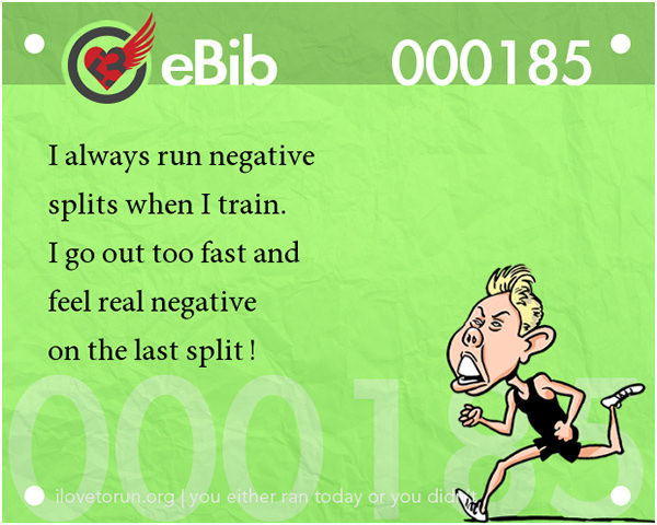 Jokes For Runners #14: I always run negative splits when I train. I go out too fast and feel real negative on the last split.