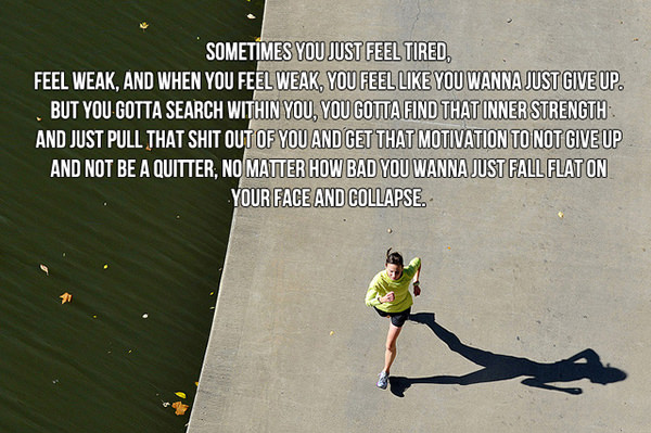 Motivational Running Quotes To Help You Push Through #4: Sometimes you just feel tired, feel weak, and when you feel weak, you feel like you wanna just give up. But you gotta search within you, you gotta find that inner strength and just pull that shit out of you and get that motivation to not give up and not be a quitter, no matter how bad you wanna just fall flat on your face and collapse.