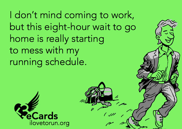 Runner Humor #3: I don't mind coming to work, but this eight-hour wait to go home is really starting to mess with my running schedule.